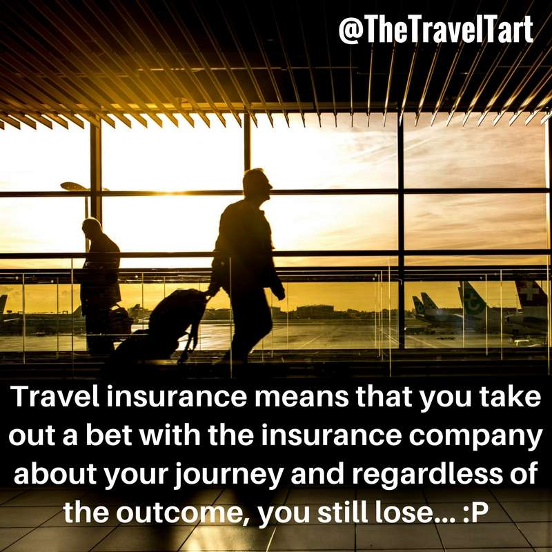 Travel Insurance means you take a bet out with an insurance company, and regardless of the outcome, you lose